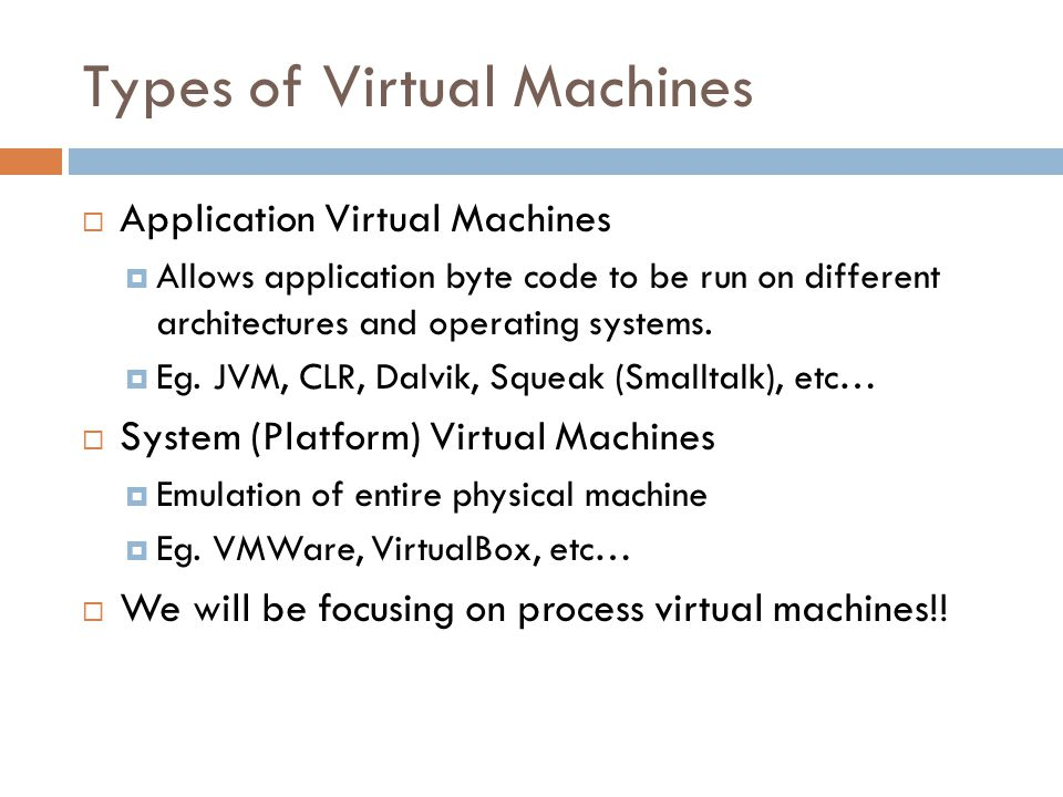 Types of Virtual Machines  Application Virtual Machines  Allows application byte code to be run on different architectures and operating systems.