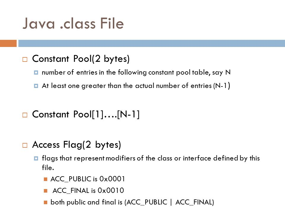 Java.class File  Constant Pool(2 bytes)  number of entries in the following constant pool table, say N  At least one greater than the actual number of entries (N-1 )  Constant Pool[1]….[N-1]  Access Flag(2 bytes)  flags that represent modifiers of the class or interface defined by this file.