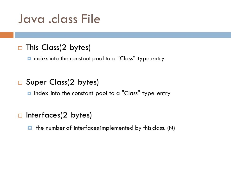Java.class File  This Class(2 bytes)  index into the constant pool to a Class -type entry  Super Class(2 bytes)  index into the constant pool to a Class -type entry  Interfaces(2 bytes)  the number of interfaces implemented by this class.