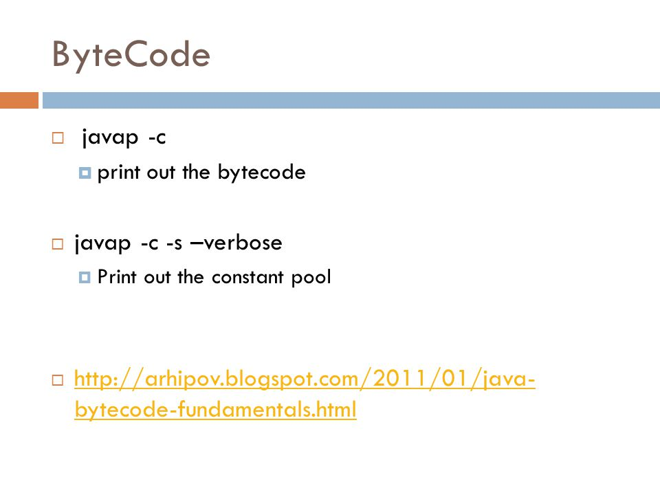 ByteCode  javap -c  print out the bytecode  javap -c -s –verbose  Print out the constant pool  http://arhipov.blogspot.com/2011/01/java- bytecode-fundamentals.html http://arhipov.blogspot.com/2011/01/java- bytecode-fundamentals.html