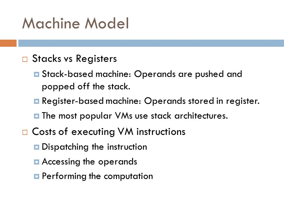 Machine Model  Stacks vs Registers  Stack-based machine: Operands are pushed and popped off the stack.