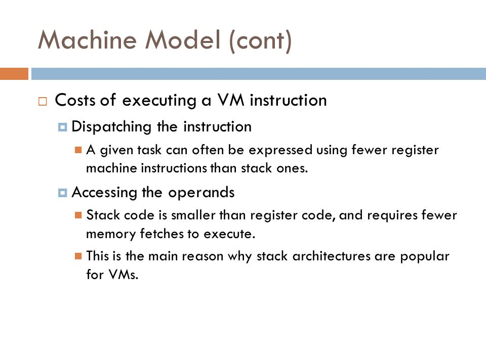 Machine Model (cont)  Costs of executing a VM instruction  Dispatching the instruction A given task can often be expressed using fewer register machine instructions than stack ones.