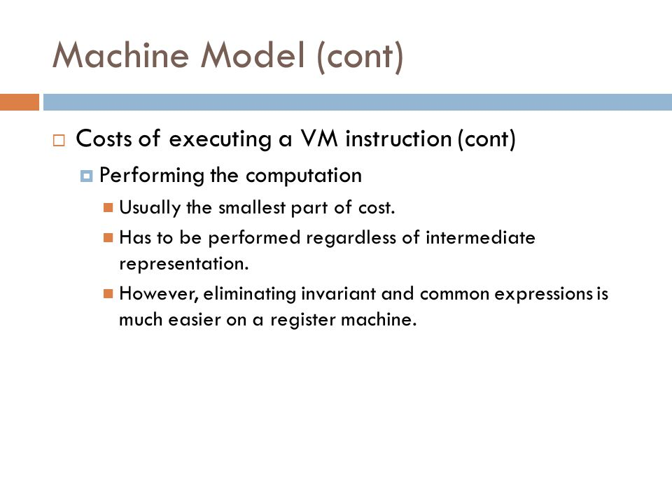 Machine Model (cont)  Costs of executing a VM instruction (cont)  Performing the computation Usually the smallest part of cost.