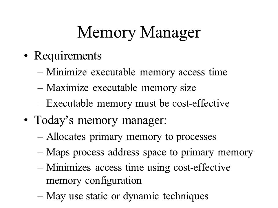 Memory Manager Requirements –Minimize executable memory access time –Maximize executable memory size –Executable memory must be cost-effective Today's memory manager: –Allocates primary memory to processes –Maps process address space to primary memory –Minimizes access time using cost-effective memory configuration –May use static or dynamic techniques
