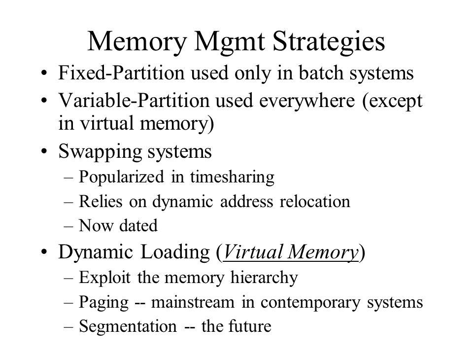 Memory Mgmt Strategies Fixed-Partition used only in batch systems Variable-Partition used everywhere (except in virtual memory) Swapping systems –Popularized in timesharing –Relies on dynamic address relocation –Now dated Dynamic Loading (Virtual Memory) –Exploit the memory hierarchy –Paging -- mainstream in contemporary systems –Segmentation -- the future