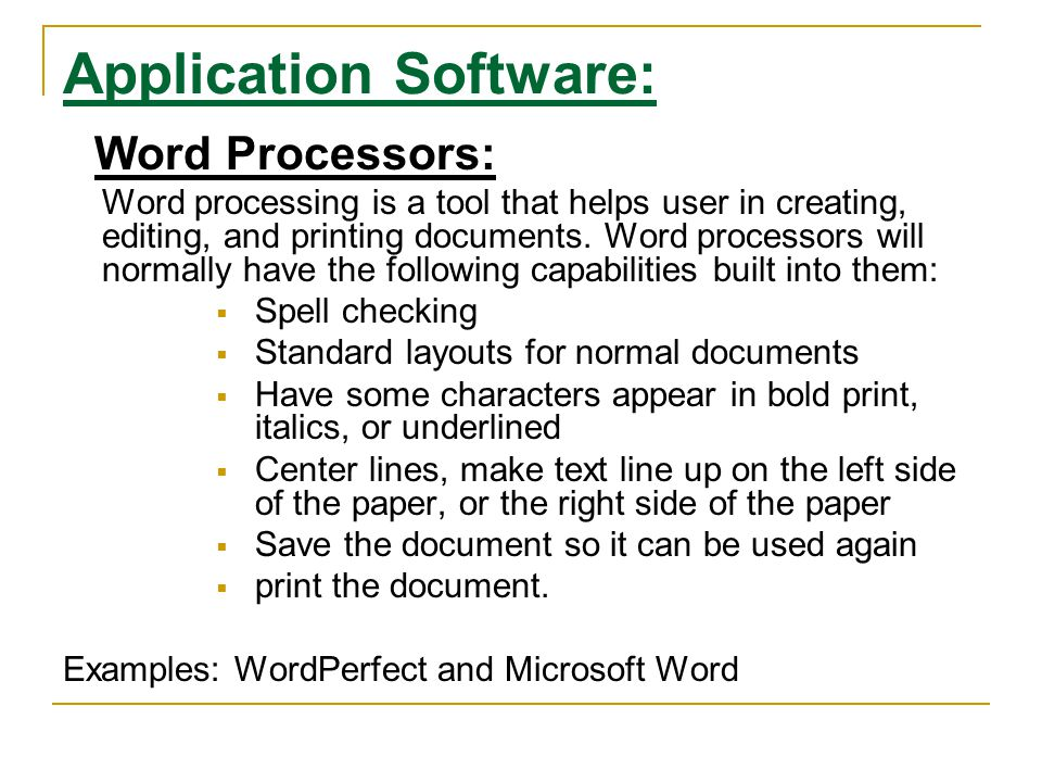 Application Software: Word Processors: Word processing is a tool that helps user in creating, editing, and printing documents. Word processors will no