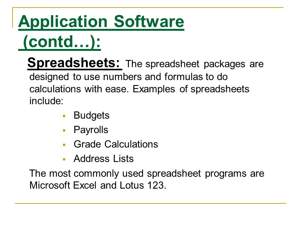 Application Software (contd…): Spreadsheets: The spreadsheet packages are designed to use numbers and formulas to do calculations with ease. Examples