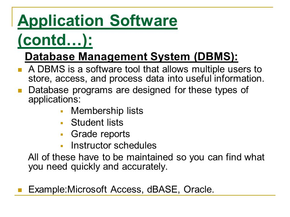 Application Software (contd…): Database Management System (DBMS): A DBMS is a software tool that allows multiple users to store, access, and process d