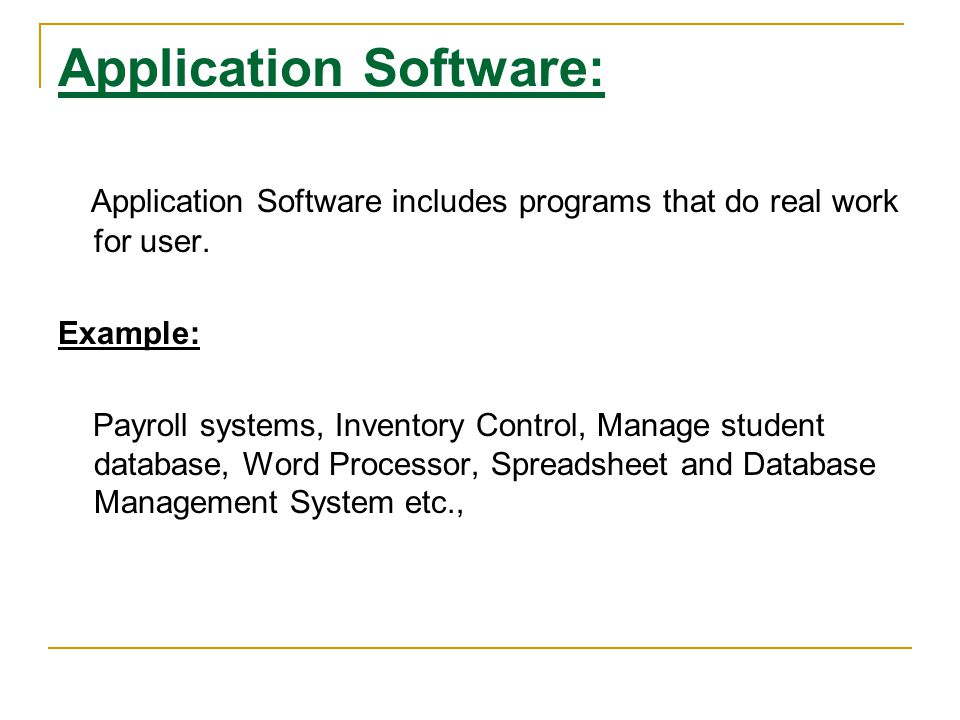 Application Software: Application Software includes programs that do real work for user. Example: Payroll systems, Inventory Control, Manage student d
