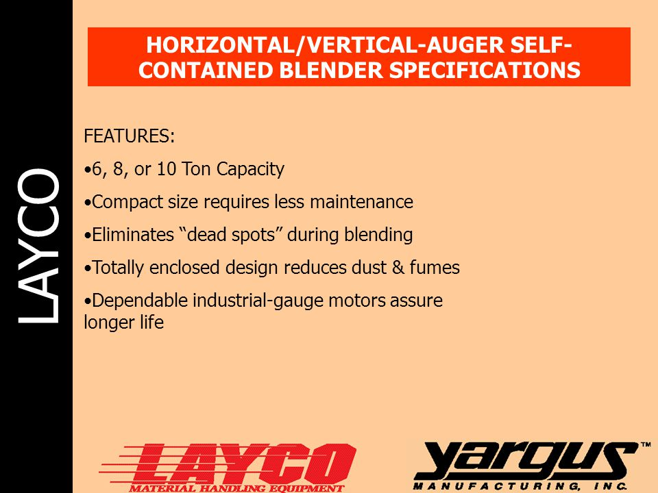 LAYCO HORIZONTAL/VERTICAL-AUGER SELF- CONTAINED BLENDER SPECIFICATIONS FEATURES: 6, 8, or 10 Ton Capacity Compact size requires less maintenance Elimi
