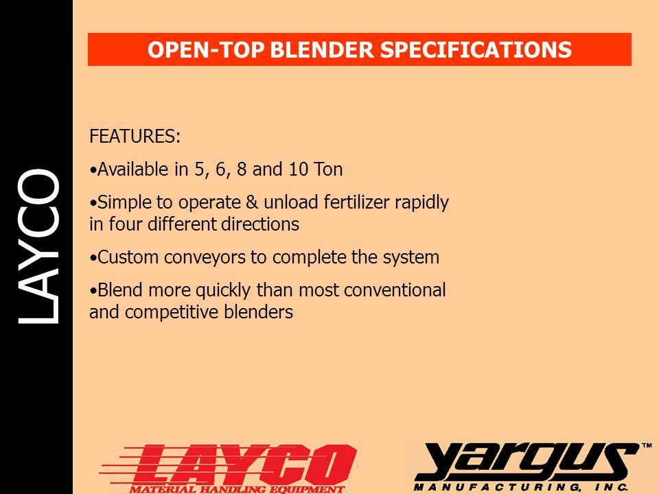 LAYCO OPEN-TOP BLENDER SPECIFICATIONS FEATURES: Available in 5, 6, 8 and 10 Ton Simple to operate & unload fertilizer rapidly in four different direct