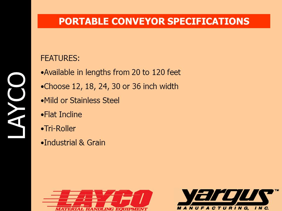 LAYCO PORTABLE CONVEYOR SPECIFICATIONS FEATURES: Available in lengths from 20 to 120 feet Choose 12, 18, 24, 30 or 36 inch width Mild or Stainless Ste