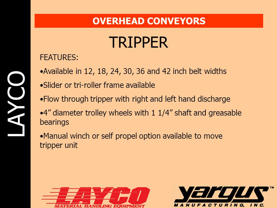 LAYCO OVERHEAD CONVEYORS TRIPPER FEATURES: Available in 12, 18, 24, 30, 36 and 42 inch belt widths Slider or tri-roller frame available Flow through t