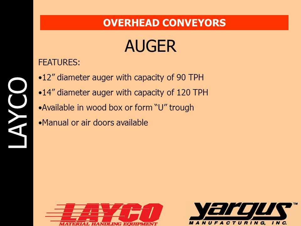 """LAYCO OVERHEAD CONVEYORS AUGER FEATURES: 12"""" diameter auger with capacity of 90 TPH 14"""" diameter auger with capacity of 120 TPH Available in wood box"""