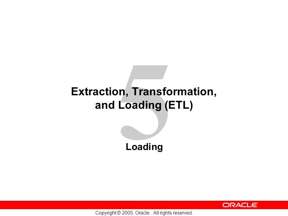 5 Copyright © 2005, Oracle. All rights reserved. Extraction, Transformation, and Loading (ETL) Loading