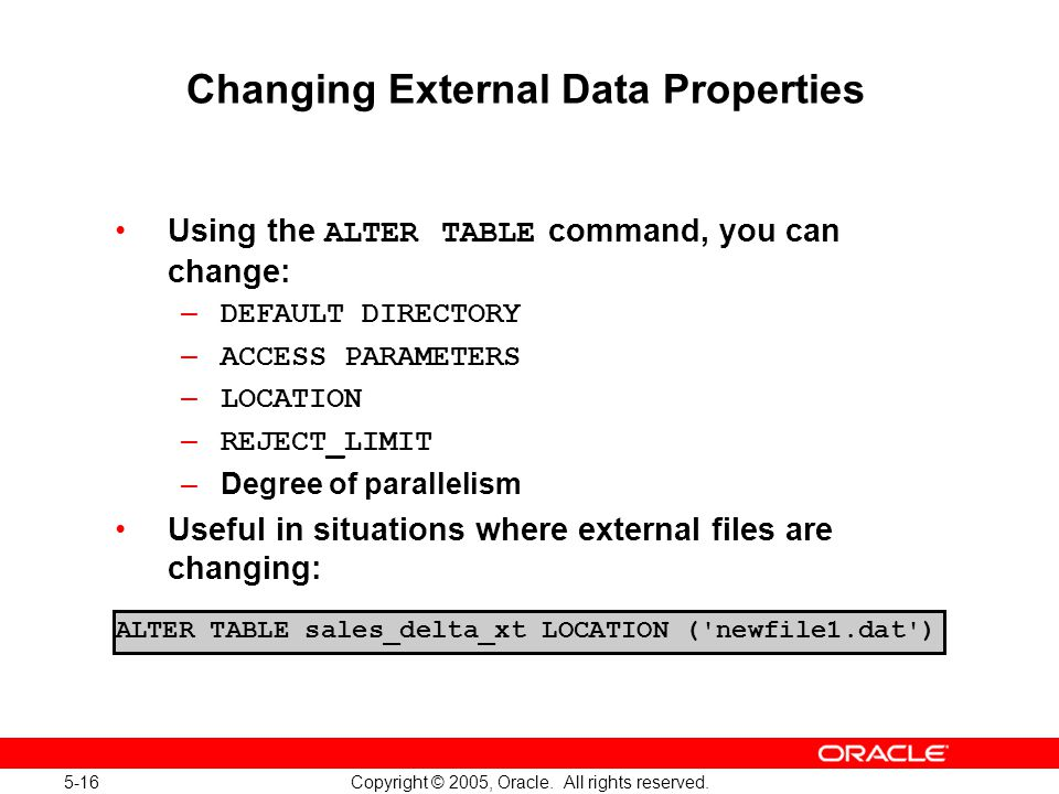 5-16 Copyright © 2005, Oracle. All rights reserved. ALTER TABLE sales_delta_xt LOCATION ('newfile1.dat') Changing External Data Properties Using the A