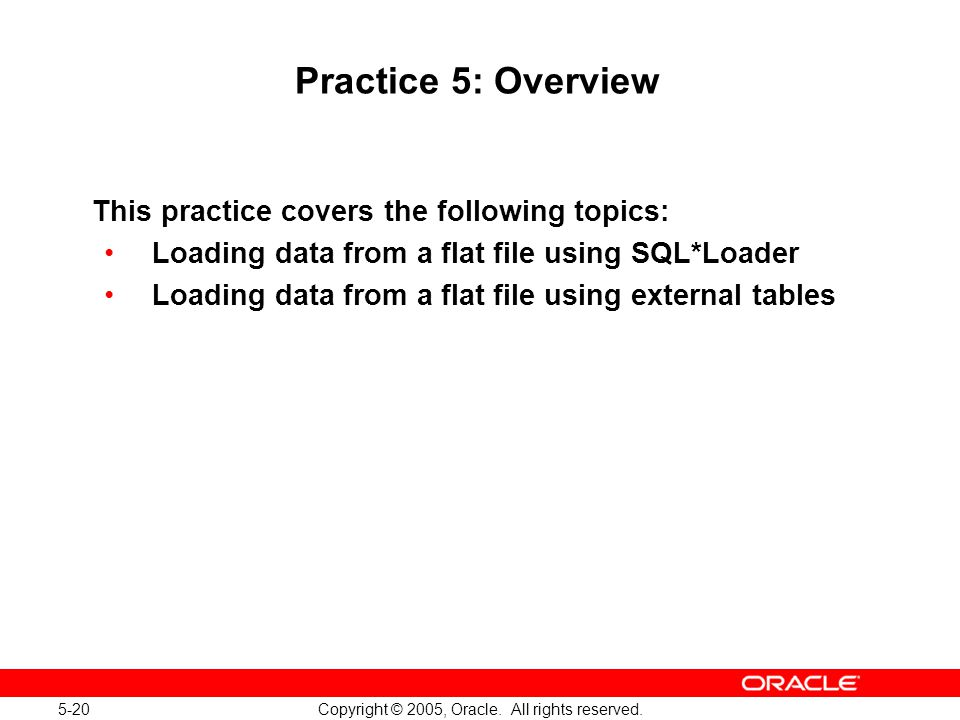 5-20 Copyright © 2005, Oracle. All rights reserved. Practice 5: Overview This practice covers the following topics: Loading data from a flat file usin