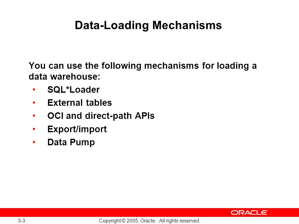 5-3 Copyright © 2005, Oracle. All rights reserved. Data-Loading Mechanisms You can use the following mechanisms for loading a data warehouse: SQL*Load