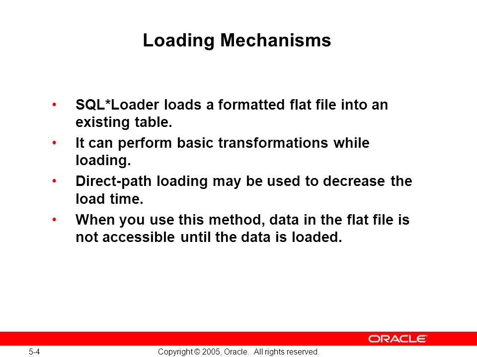 5-4 Copyright © 2005, Oracle. All rights reserved. Loading Mechanisms SQL*Loader loads a formatted flat file into an existing table. It can perform ba