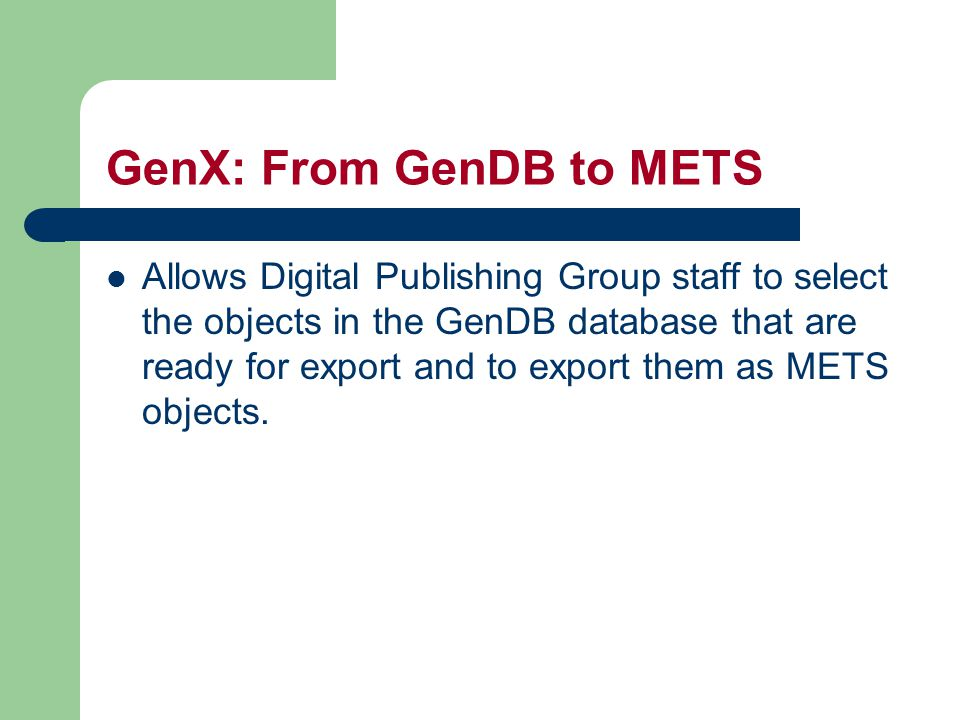 GenX: From GenDB to METS Allows Digital Publishing Group staff to select the objects in the GenDB database that are ready for export and to export them as METS objects.