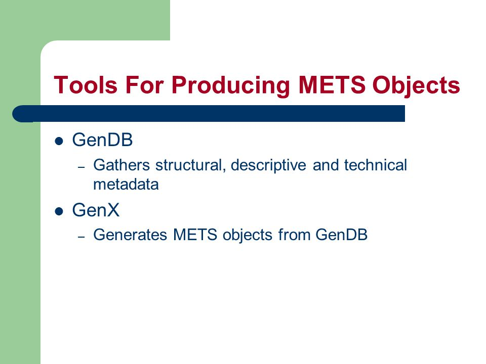 Tools For Producing METS Objects GenDB – Gathers structural, descriptive and technical metadata GenX – Generates METS objects from GenDB