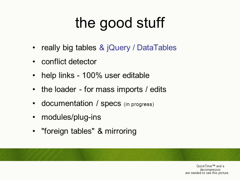the good stuff really big tables & jQuery / DataTables conflict detector help links - 100% user editable the loader - for mass imports / edits documentation / specs (in progress) modules/plug-ins foreign tables & mirroring