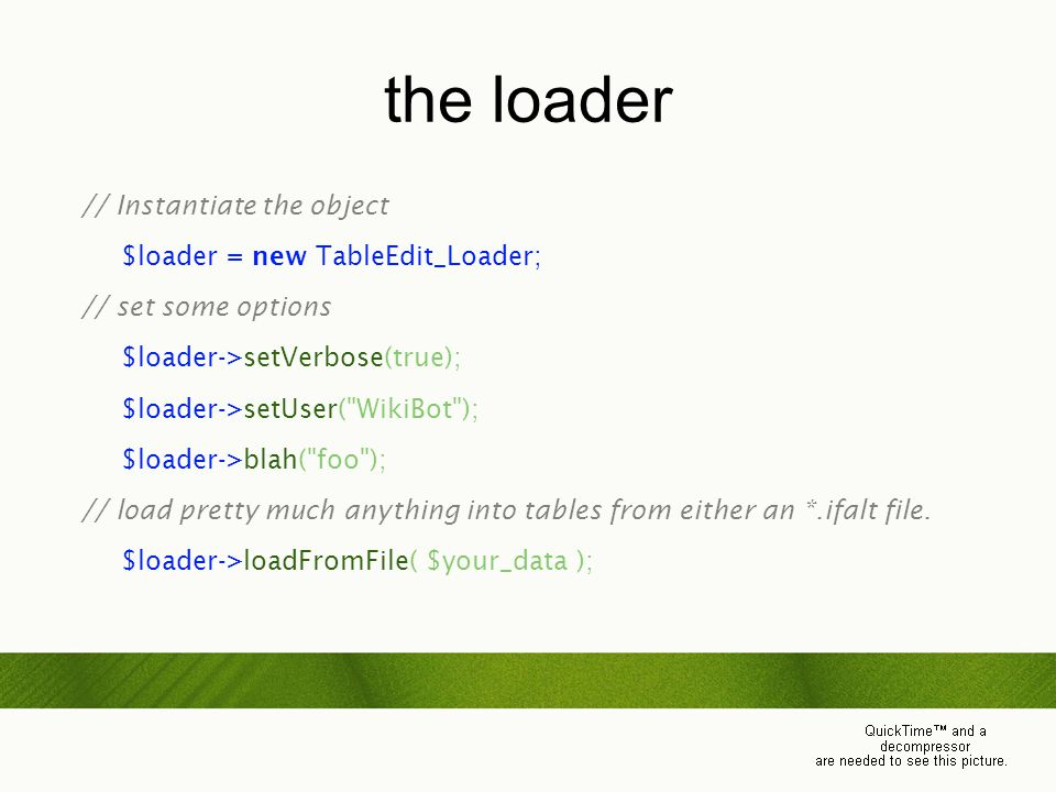 the loader // Instantiate the object $loader = new TableEdit_Loader; // set some options $loader->setVerbose(true); $loader->setUser( WikiBot ); $loader->blah( foo ); // load pretty much anything into tables from either an *.ifalt file.