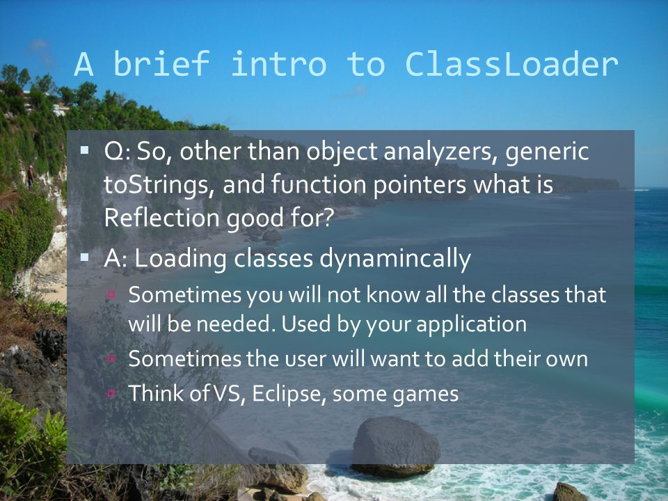 A brief intro to ClassLoader  Q: So, other than object analyzers, generic toStrings, and function pointers what is Reflection good for.