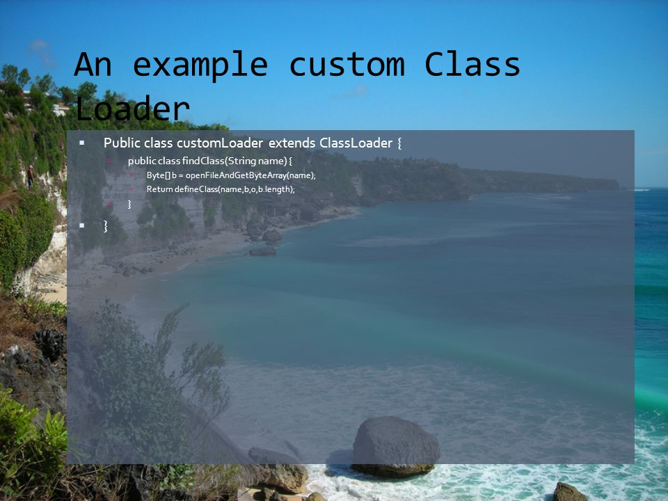 An example custom Class Loader  Public class customLoader extends ClassLoader {  public class findClass(String name) {  Byte[] b = openFileAndGetByteArray(name);  Return defineClass(name,b,0,b.length);  }  }