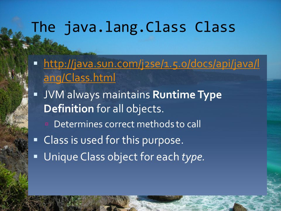 The java.lang.Class Class  http://java.sun.com/j2se/1.5.0/docs/api/java/l ang/Class.html http://java.sun.com/j2se/1.5.0/docs/api/java/l ang/Class.html  JVM always maintains Runtime Type Definition for all objects.
