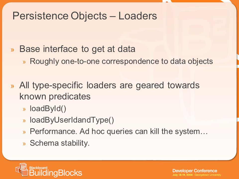 Persistence Objects – Loaders » Base interface to get at data » Roughly one-to-one correspondence to data objects » All type-specific loaders are gear
