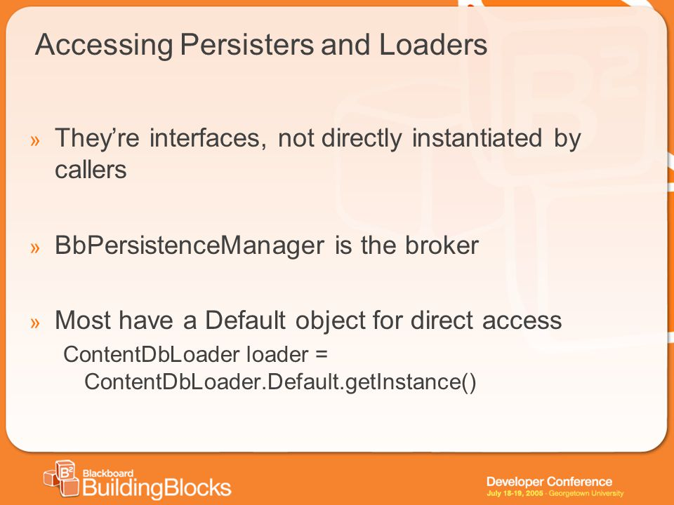 Accessing Persisters and Loaders » They're interfaces, not directly instantiated by callers » BbPersistenceManager is the broker » Most have a Default object for direct access ContentDbLoader loader = ContentDbLoader.Default.getInstance()