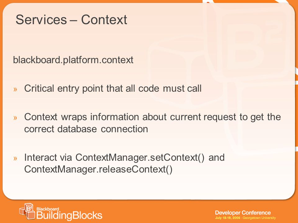 Services – Context blackboard.platform.context » Critical entry point that all code must call » Context wraps information about current request to get the correct database connection » Interact via ContextManager.setContext() and ContextManager.releaseContext()