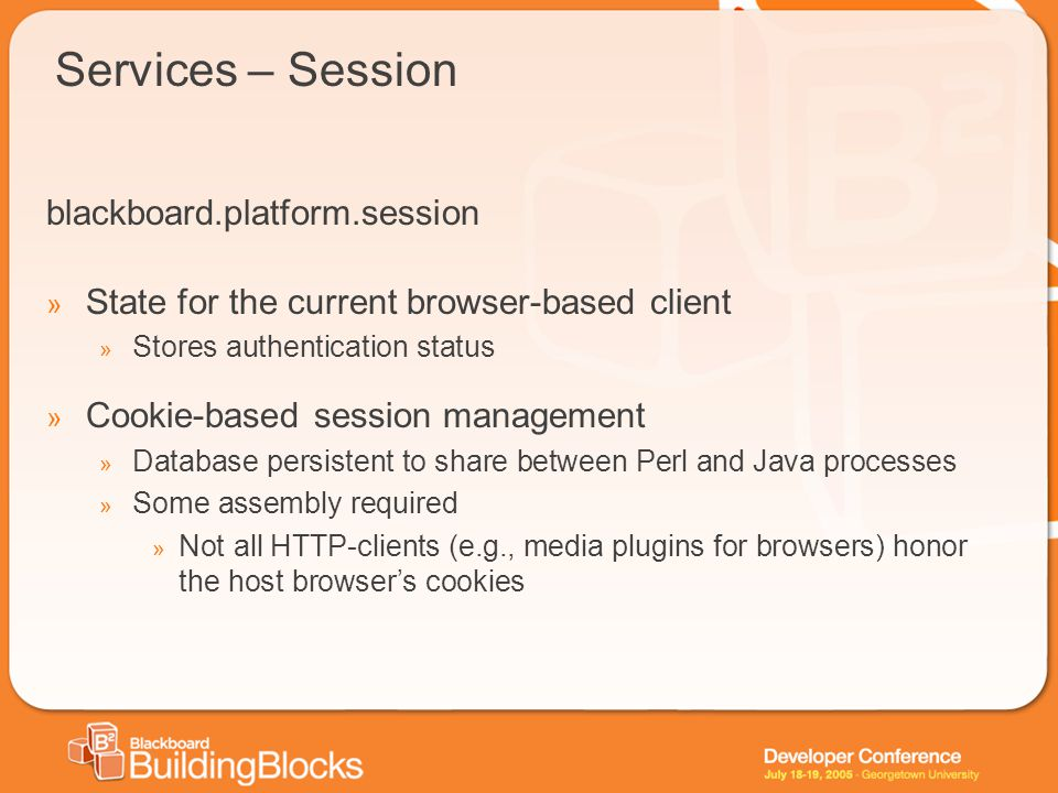 Services – Session blackboard.platform.session » State for the current browser-based client » Stores authentication status » Cookie-based session management » Database persistent to share between Perl and Java processes » Some assembly required » Not all HTTP-clients (e.g., media plugins for browsers) honor the host browser's cookies