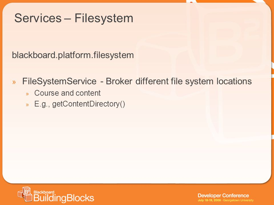 Services – Filesystem blackboard.platform.filesystem » FileSystemService - Broker different file system locations » Course and content » E.g., getContentDirectory()