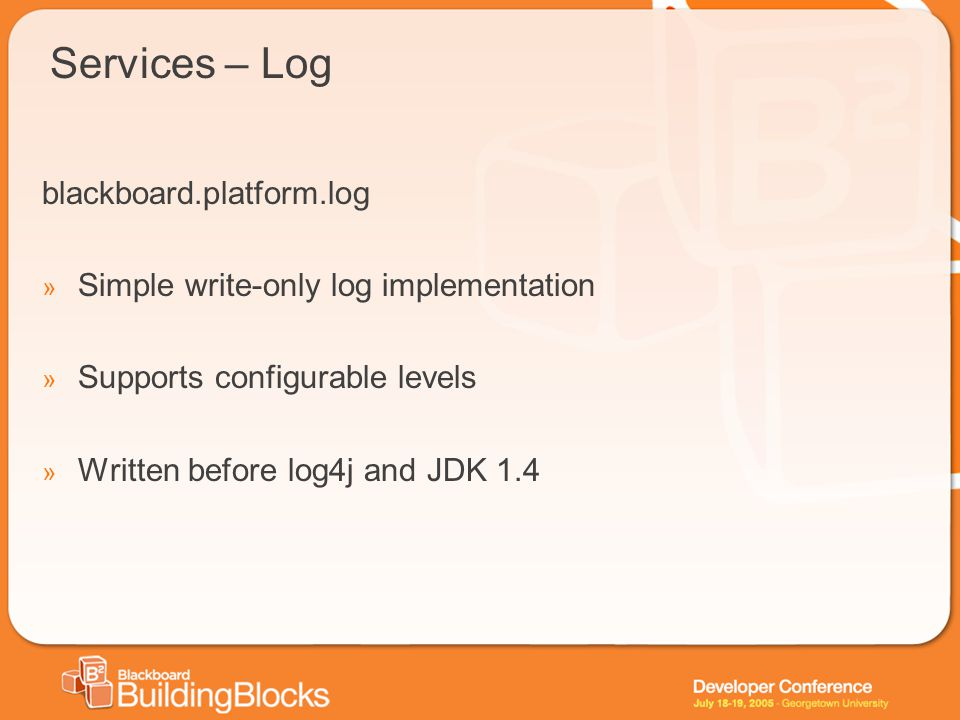Services – Log blackboard.platform.log » Simple write-only log implementation » Supports configurable levels » Written before log4j and JDK 1.4
