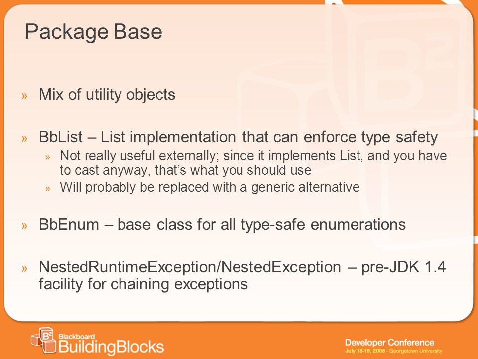 Package Base » Mix of utility objects » BbList – List implementation that can enforce type safety » Not really useful externally; since it implements List, and you have to cast anyway, that's what you should use » Will probably be replaced with a generic alternative » BbEnum – base class for all type-safe enumerations » NestedRuntimeException/NestedException – pre-JDK 1.4 facility for chaining exceptions