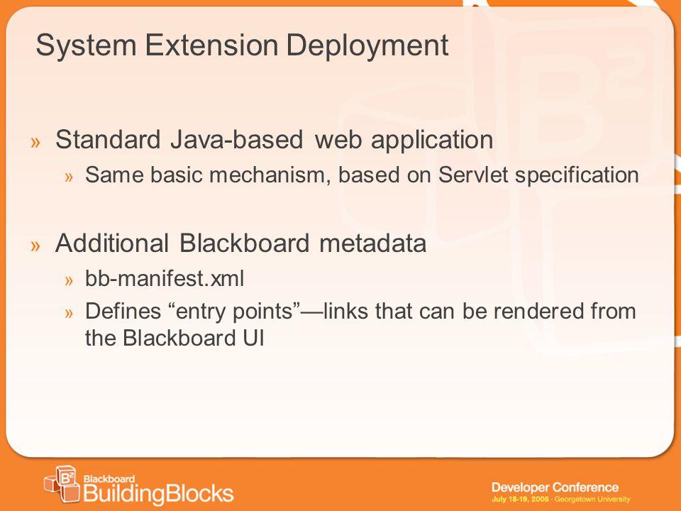 System Extension Deployment » Standard Java-based web application » Same basic mechanism, based on Servlet specification » Additional Blackboard metad