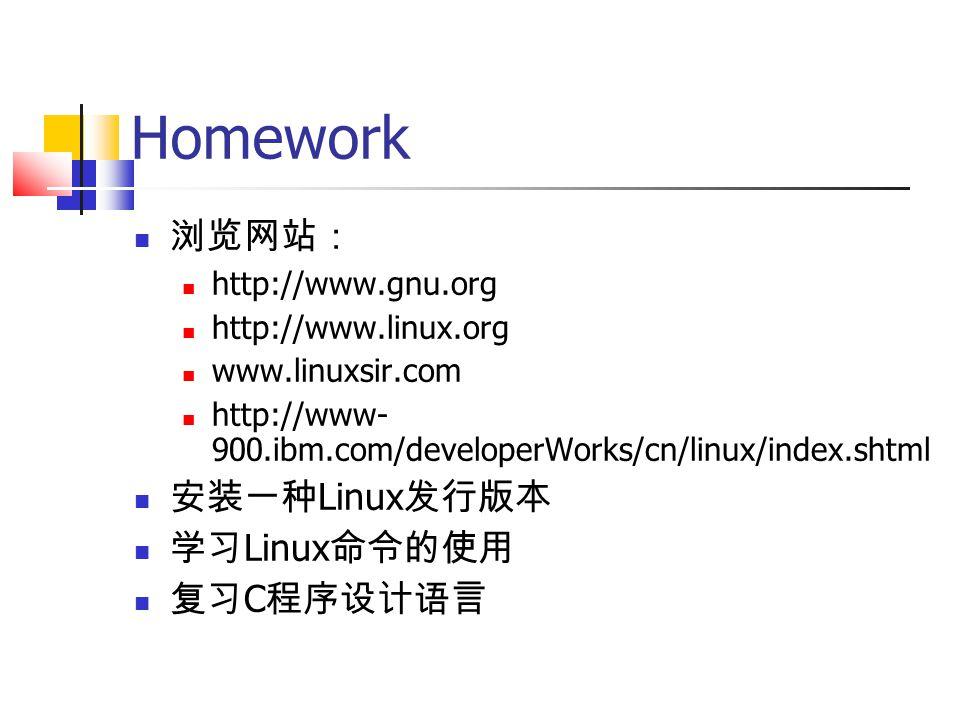 Homework 浏览网站: http://www.gnu.org http://www.linux.org www.linuxsir.com http://www- 900.ibm.com/developerWorks/cn/linux/index.shtml 安装一种 Linux 发行版本 学习 Linux 命令的使用 复习 C 程序设计语言