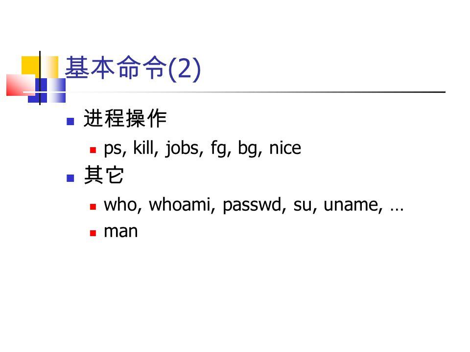 基本命令 (2) 进程操作 ps, kill, jobs, fg, bg, nice 其它 who, whoami, passwd, su, uname, … man