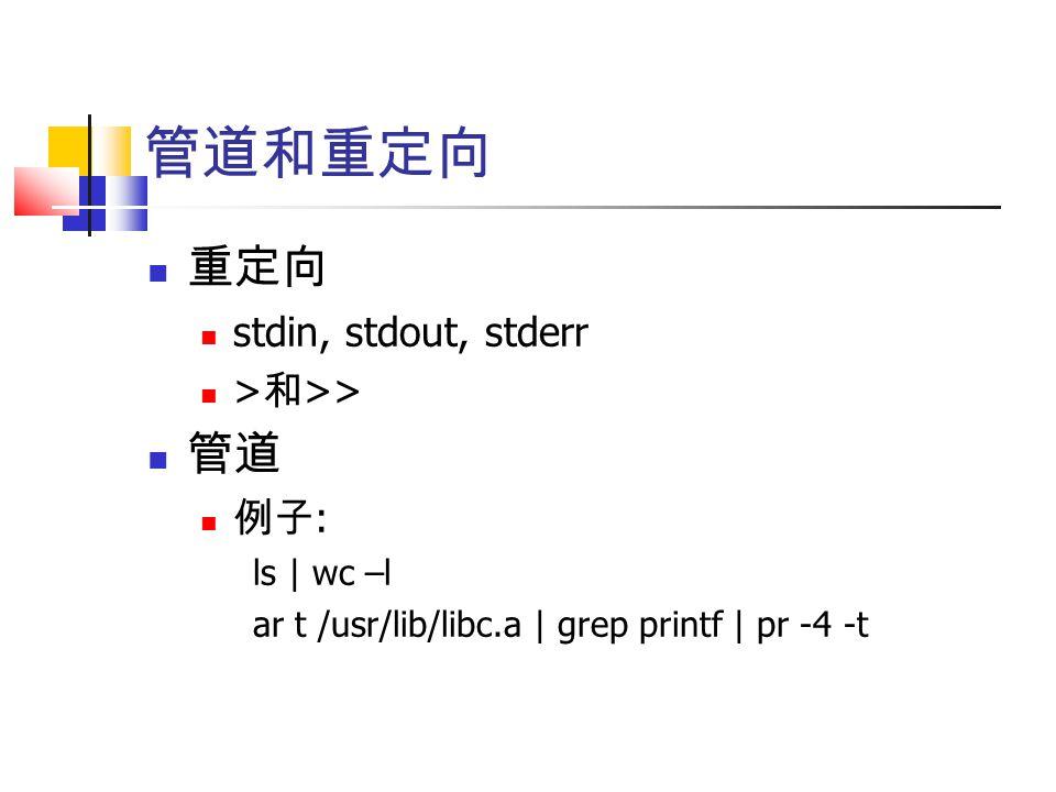 管道和重定向 重定向 stdin, stdout, stderr > 和 >> 管道 例子 : ls | wc –l ar t /usr/lib/libc.a | grep printf | pr -4 -t