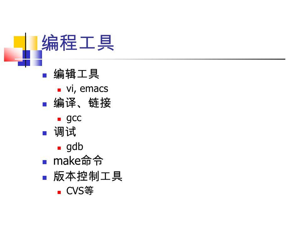 编程工具 编辑工具 vi, emacs 编译、链接 gcc 调试 gdb make 命令 版本控制工具 CVS 等
