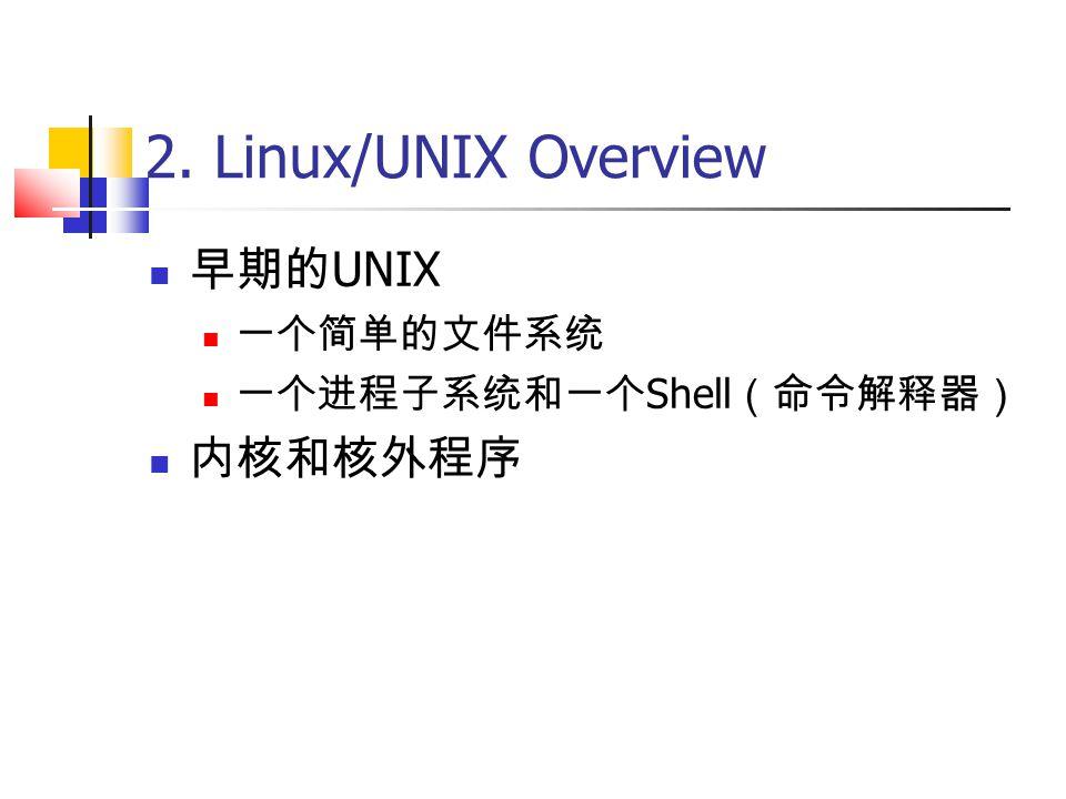 2. Linux/UNIX Overview 早期的 UNIX 一个简单的文件系统 一个进程子系统和一个 Shell (命令解释器) 内核和核外程序