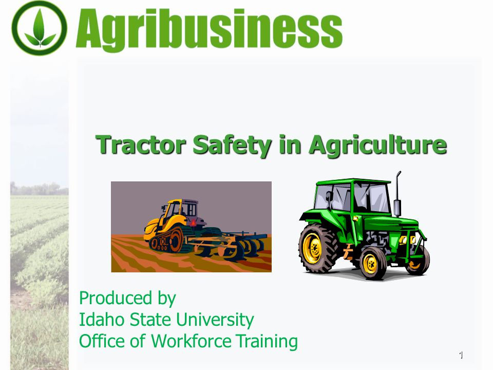 Tractor Safety in Agriculture 1 Produced by Idaho State University Office of Workforce Training