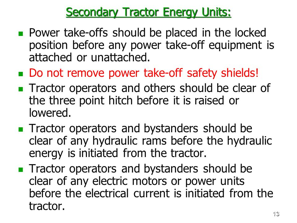 13 Secondary Tractor Energy Units: Power take-offs should be placed in the locked position before any power take-off equipment is attached or unattach