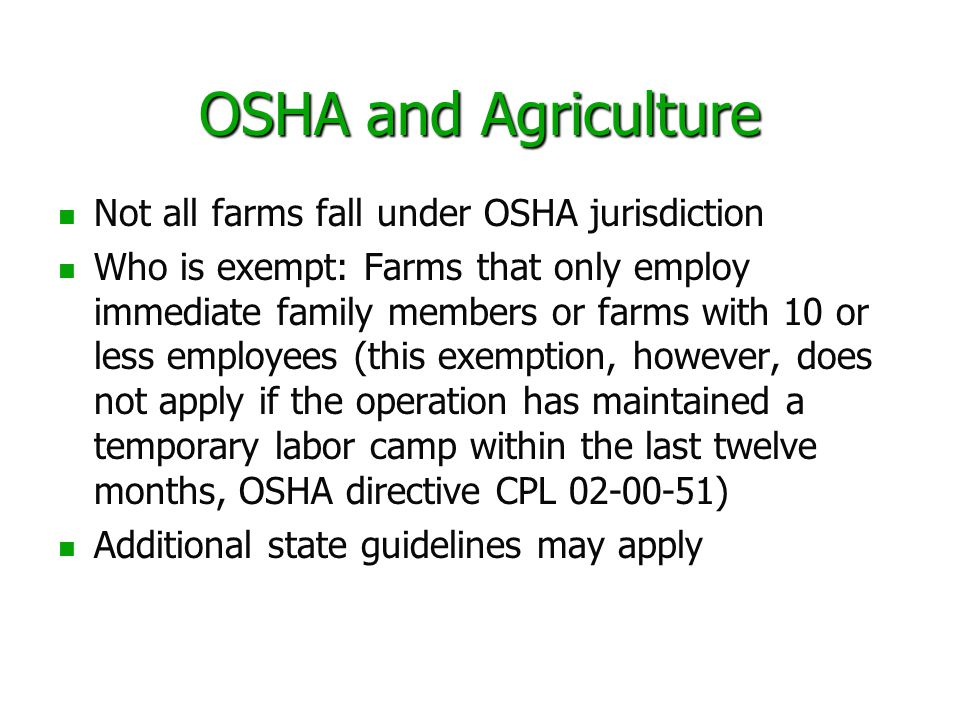 OSHA and Agriculture Not all farms fall under OSHA jurisdiction Who is exempt: Farms that only employ immediate family members or farms with 10 or les