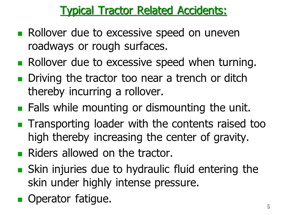 6 Typical Tractor Related Accidents: Rollover due to excessive speed on uneven roadways or rough surfaces. Rollover due to excessive speed when turnin