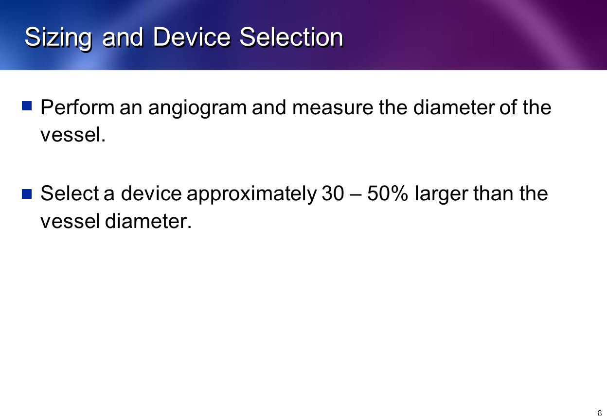 Sizing and Device Selection Perform an angiogram and measure the diameter of the vessel. Select a device approximately 30 – 50% larger than the vessel