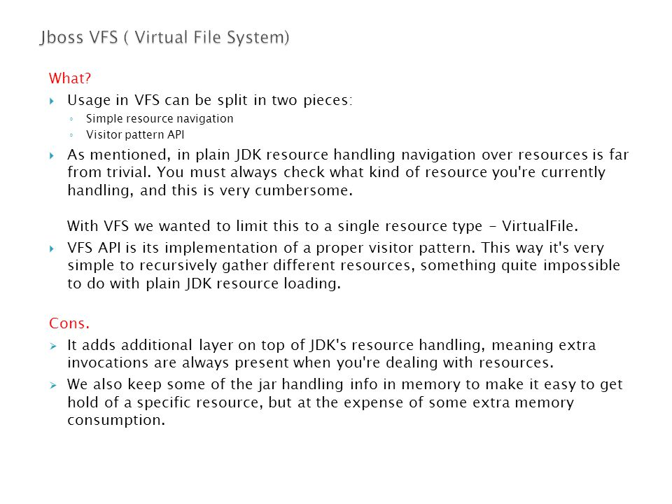 What?  Usage in VFS can be split in two pieces: ◦ Simple resource navigation ◦ Visitor pattern API  As mentioned, in plain JDK resource handling nav
