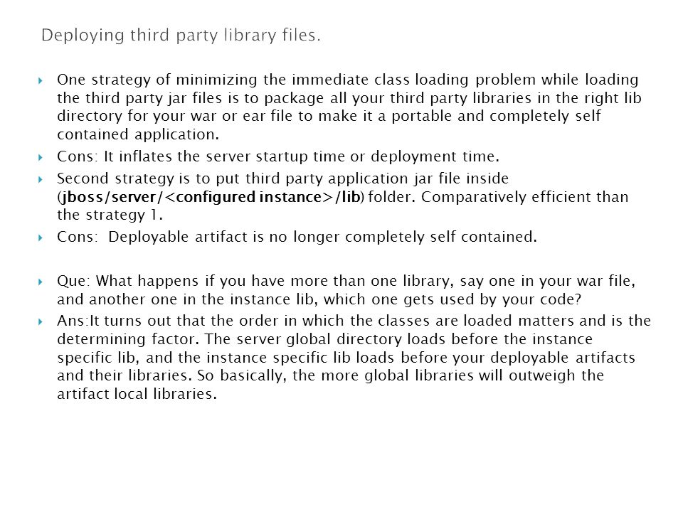  One strategy of minimizing the immediate class loading problem while loading the third party jar files is to package all your third party libraries in the right lib directory for your war or ear file to make it a portable and completely self contained application.